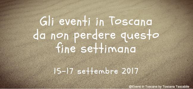 Gli eventi in toscana da non perdere questo fine settimana 15-17 settembre 2017