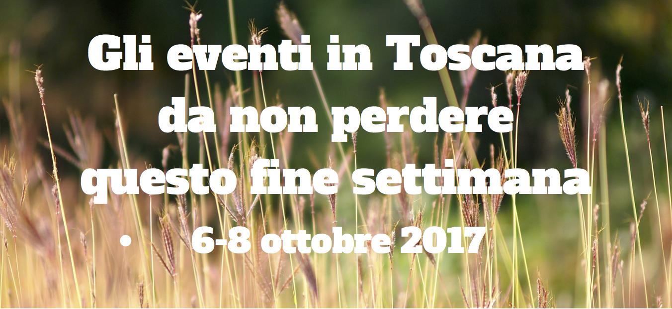 Gli eventi in toscana da non perdere questo fine settimana 6-8 ottobre 2017